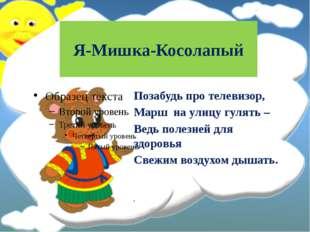 Я-Мишка-Косолапый Позабудь про телевизор, Mapш нa улицу гулять – Ведь полезне