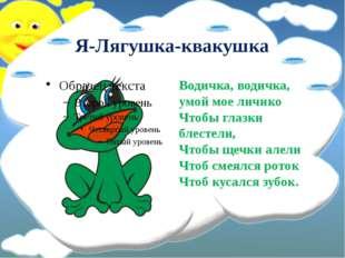 Я-Лягушка-квакушка Водичка, водичка, умой мое личико Чтобы глазки блестели,