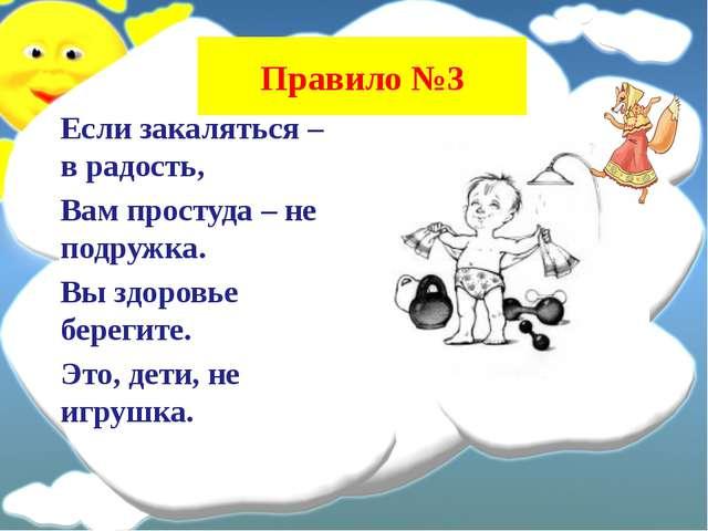 Правило №3 Если закаляться – в радость, Вам простуда – не подружка. Вы здоров...
