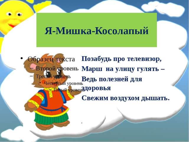 Я-Мишка-Косолапый Позабудь про телевизор, Mapш нa улицу гулять – Ведь полезне...