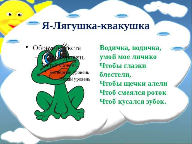 Я-Лягушка-квакушка Водичка, водичка, умой мое личико Чтобы глазки блестели,...