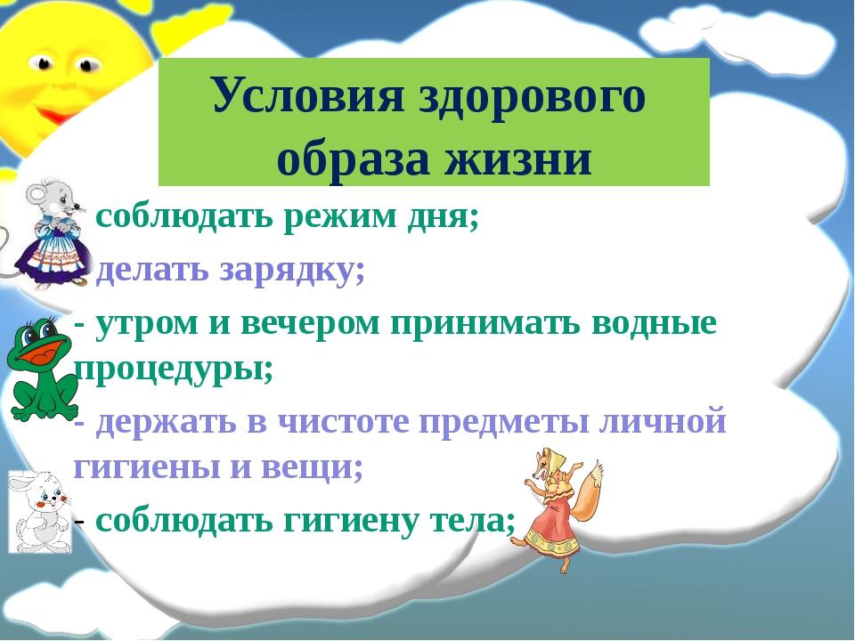 Условия здорового образа жизни - соблюдать режим дня; - делать зарядку; - утр...