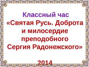 Классный час «Святая Русь. Доброта и милосердие преподобного Сергия Радонежс