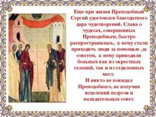 Еще при жизни Преподобный Сергий удостоился благодатного дара чудотворений. С