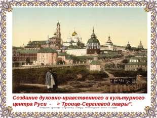Вид на Троице-Сергиеву Лавру. Фотохром. 1890-е годы Создание духовно-нравстве