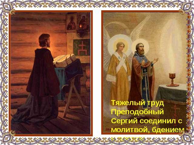 Тяжелый труд Преподобный Сергий соединил с молитвой, бдением и постом.