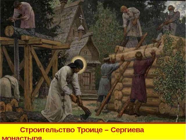 Строительство Троице – Сергиева монастыря.