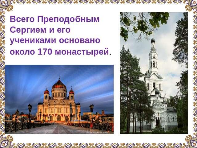 Всего Преподобным Сергием и его учениками основано около 170 монастырей.