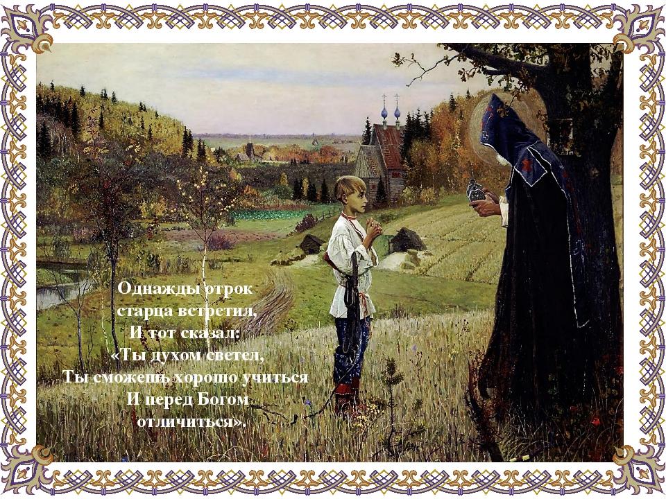 Однажды отрок старца встретил, И тот сказал: «Ты духом светел, Ты сможешь хо...