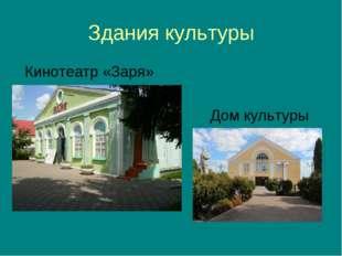 Здания культуры Кинотеатр «Заря» Дом культуры