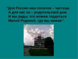 """""""Для России наш поселок – частица, А для нас он – родительский дом. И мы рад"""