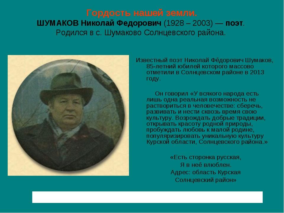 Гордость нашей земли. ШУМАКОВНиколайФедорович(1928 – 2003) —поэт. Родился...