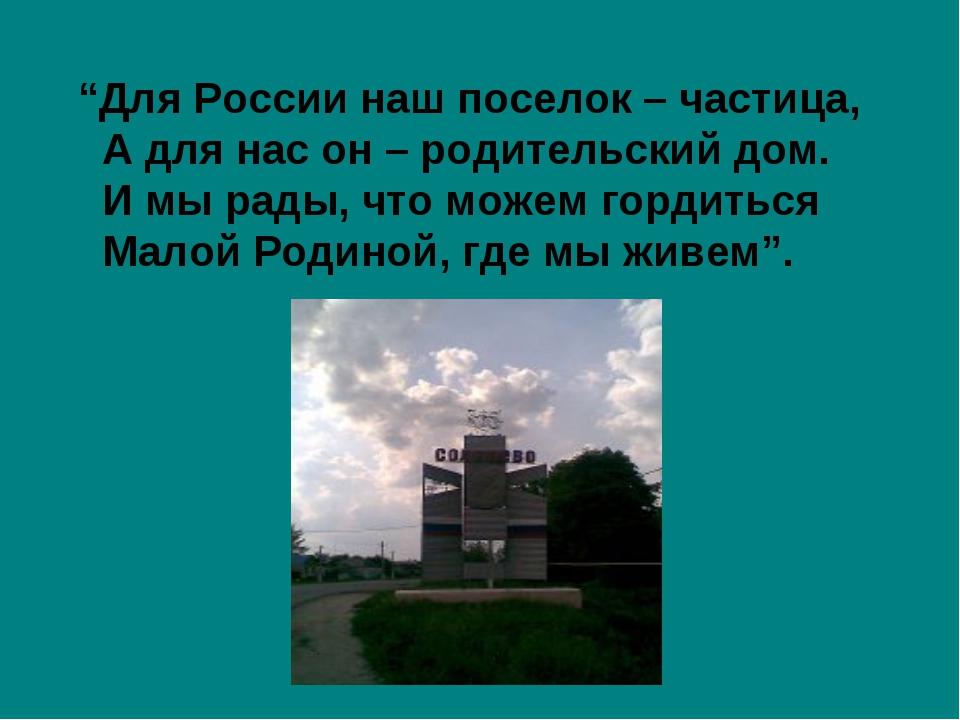 """""""Для России наш поселок – частица, А для нас он – родительский дом. И мы рад..."""
