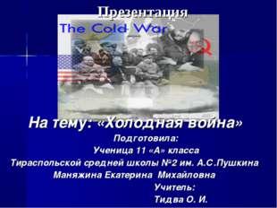 На тему: «Холодная война» Подготовила: Ученица 11 «А» класса Тираспольской ср