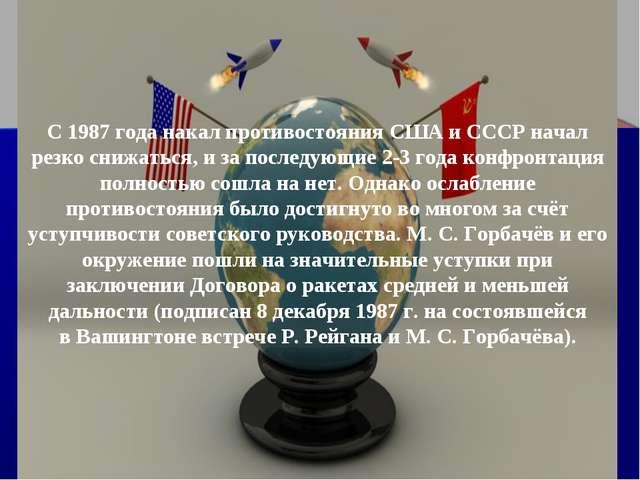 С 1987 года накал противостояния США и СССР начал резко снижаться, и за после...