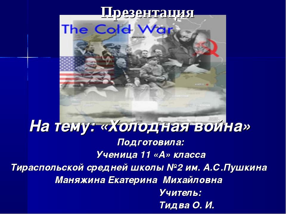 На тему: «Холодная война» Подготовила: Ученица 11 «А» класса Тираспольской ср...