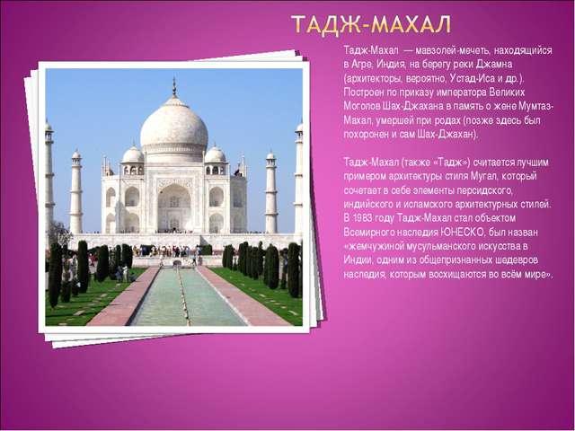 Тадж-Махал — мавзолей-мечеть, находящийся в Агре, Индия, на берегу реки Джамн...