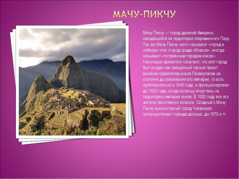 Мачу-Пикчу — город древней Америки, находящийся на территории современного Пе...