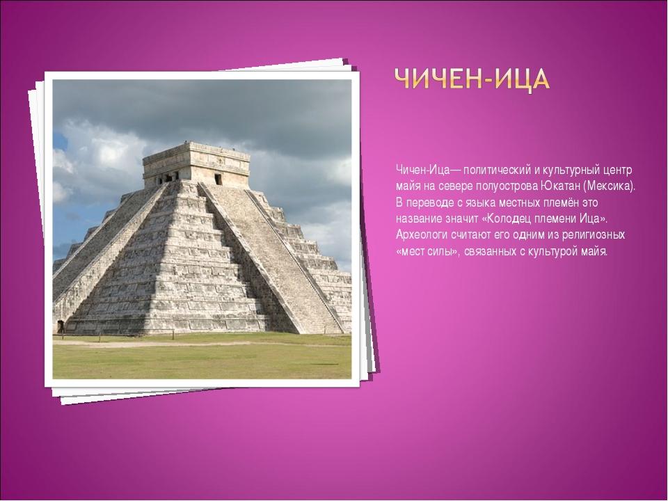 Чичен-Ица— политический и культурный центр майя на севере полуострова Юкатан...