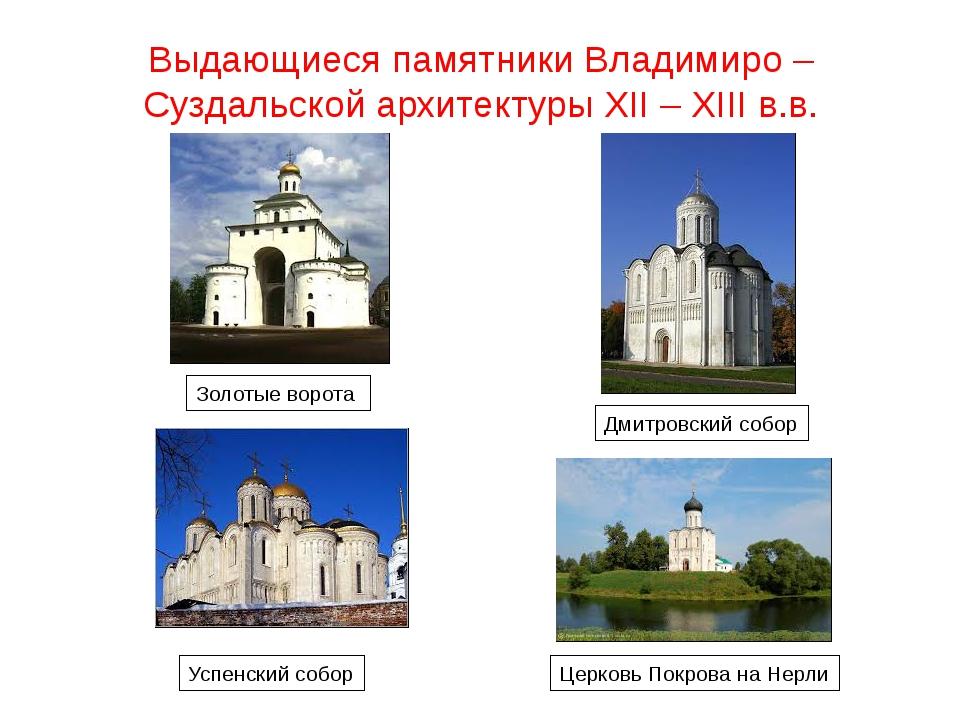 Выдающиеся памятники Владимиро – Суздальской архитектуры XII – XIII в.в. Золо...