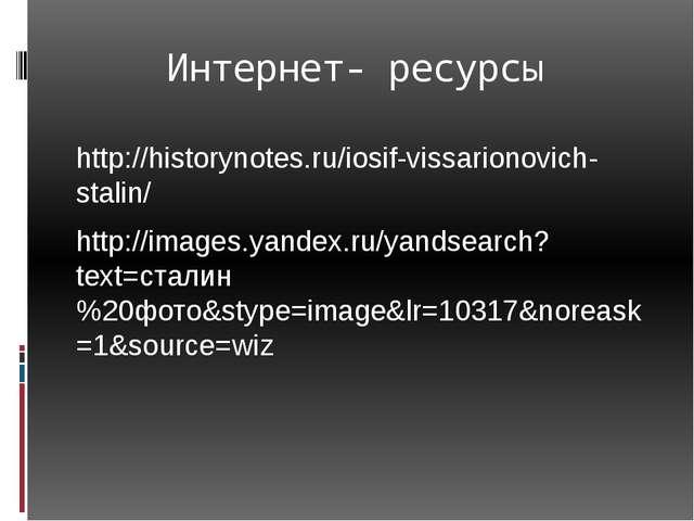 Интернет- ресурсы http://historynotes.ru/iosif-vissarionovich-stalin/ http:/...