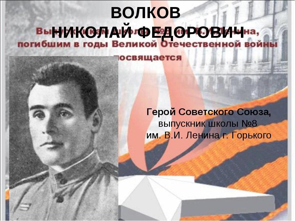 ВОЛКОВ НИКОЛАЙ ФЕДОРОВИЧ Герой Советского Союза, выпускник школы №8 им. В.И....