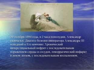 20 октября 1894 года, в 2 часа пополудни, Александр скончался. Диагноз болезн