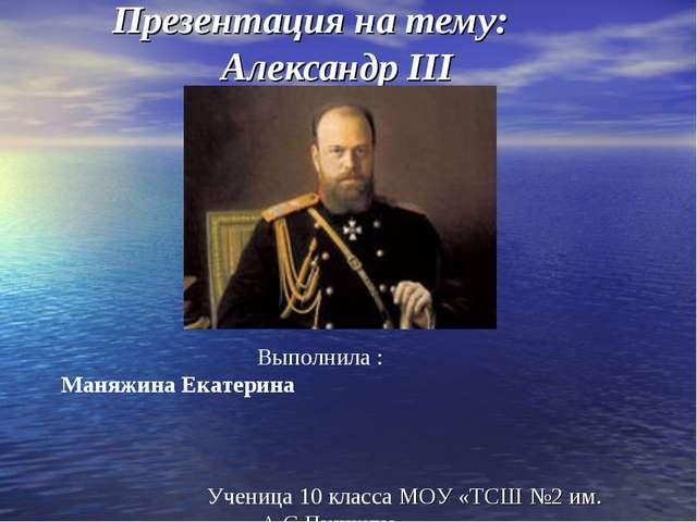 Презентация на тему: Александр III Выполнила : Маняжина Екатерина Ученица 10...