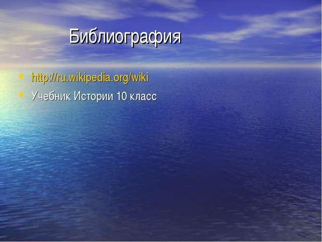Библиография http://ru.wikipedia.org/wiki Учебник Истории 10 класс