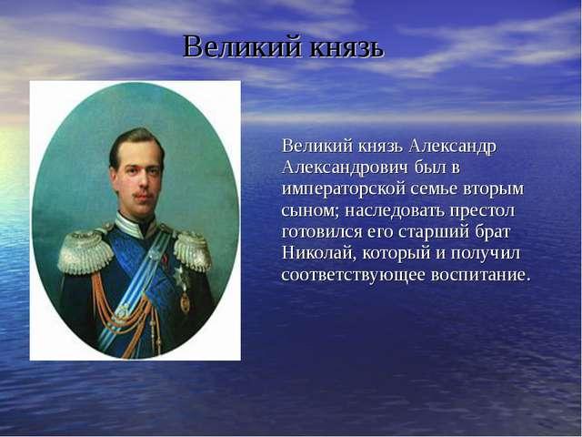 Великий князь Александр Александрович был в императорской семье вторым сыном;...
