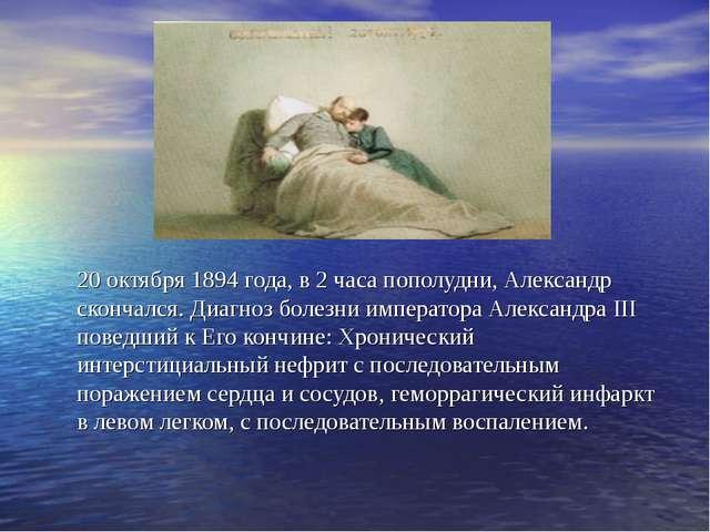 20 октября 1894 года, в 2 часа пополудни, Александр скончался. Диагноз болезн...
