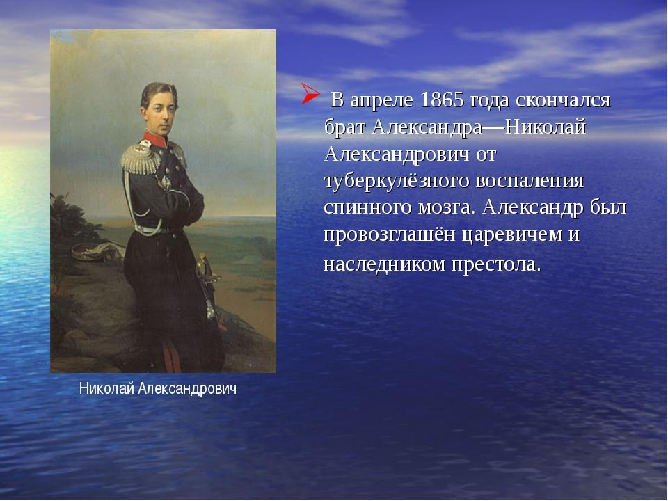 В апреле 1865 года скончался брат Александра—Николай Александрович от туберк...