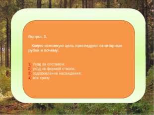 2-этап: Вопрос 3. Какую основную цель преследуют санитарные рубки и почему: