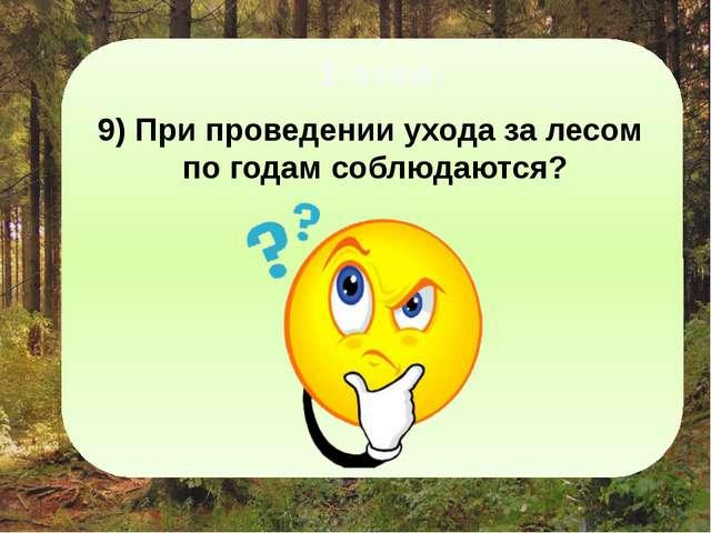 1-этап: 9) При проведении ухода за лесом по годам соблюдаются? очередность