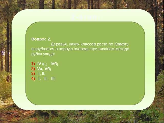 2-этап: Вопрос 2. Деревья, каких классов роста по Крафту вырубаются в первую...