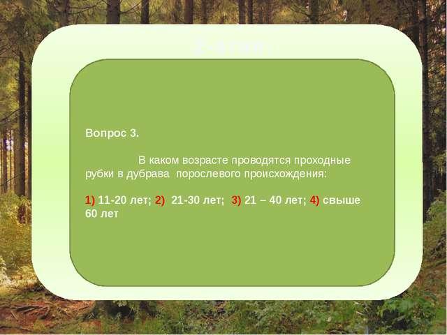 2-этап: Вопрос 3. В каком возрасте проводятся проходные рубки в дубрава поро...