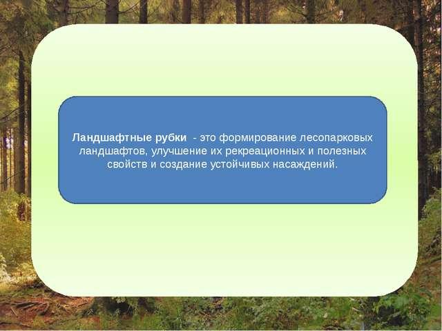 Ландшафтные рубки - это формирование лесопарковых ландшафтов, улучшение их э...