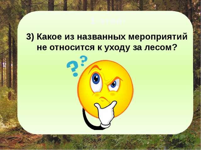 1-этап: 3) Какое из названных мероприятий не относится к уходу за лесом? Ока...