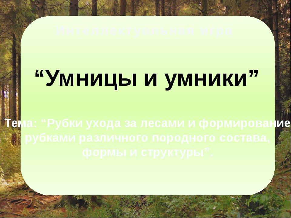 """Интеллектуальная игра """"Умницы и умники"""" Тема: """"Рубки ухода за лесами и форми..."""