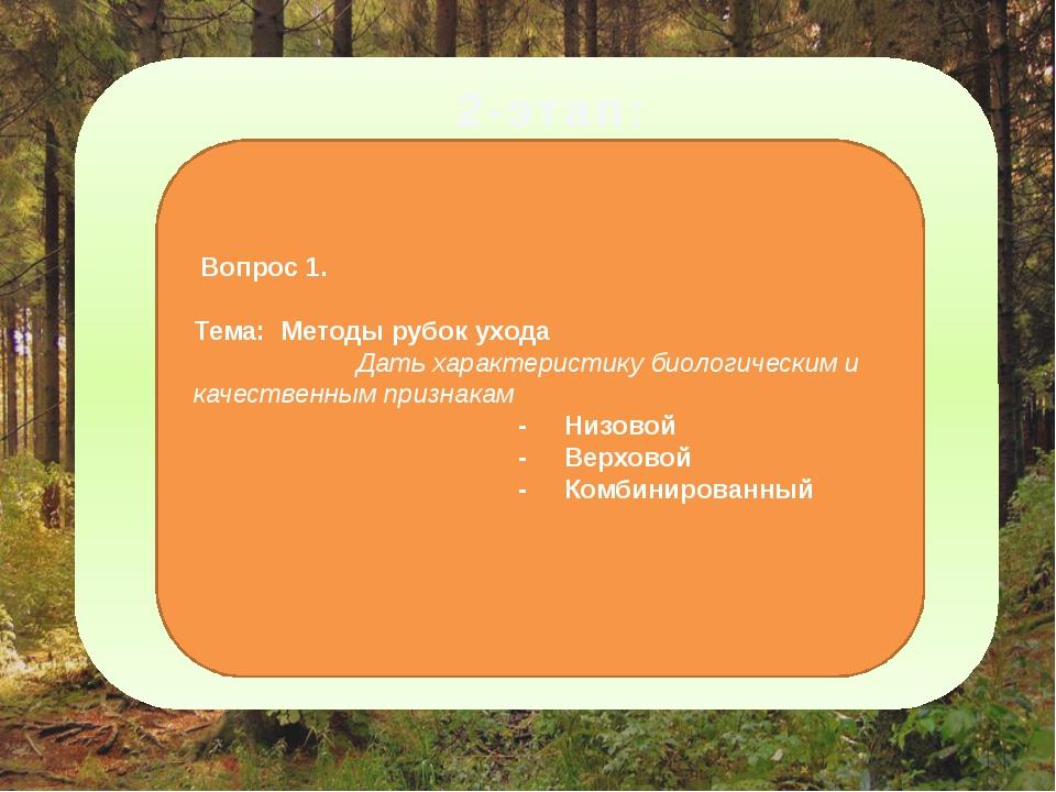 2-этап: Вопрос 1. Тема: Методы рубок ухода Дать характеристику биологическим...
