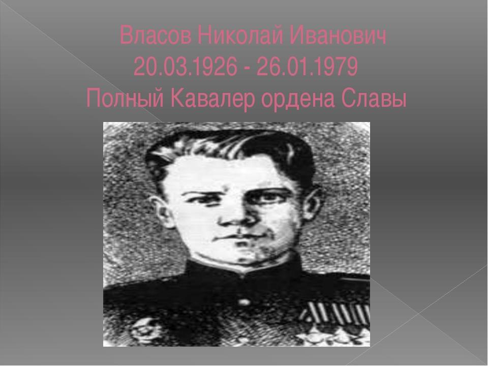 Власов Николай Иванович 20.03.1926 - 26.01.1979 Полный Кавалер ордена Славы