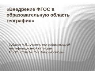«Внедрение ФГОС в образовательную область география» Зубарев А.Л., учитель ге