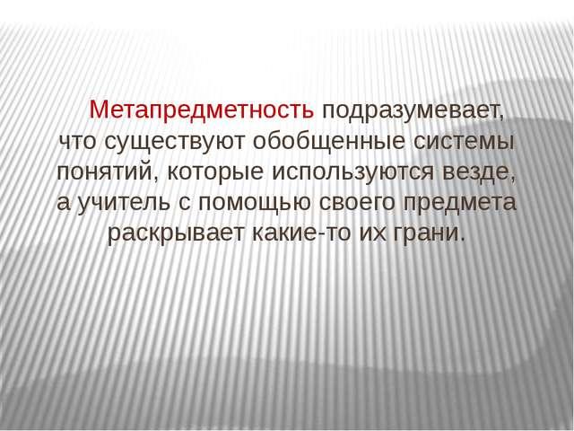 Метапредметность подразумевает, что существуют обобщенные системы понятий, к...
