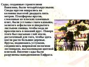 Сады, созданные строителями Вавилона, были четырёхъярусными. Своды ярусов опи