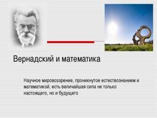 Вернадский и математика Научное мировоззрение, проникнутое естествознанием и