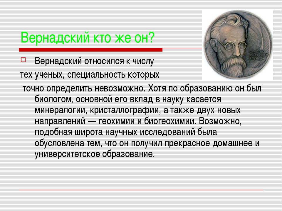 Вернадский кто же он? Вернадский относился к числу тех ученых, специальность...