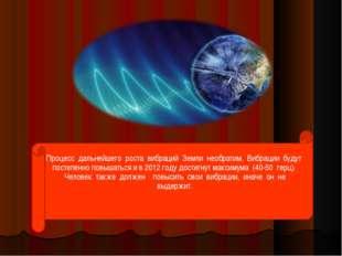 Процесс дальнейшего роста вибраций Земли необратим. Вибрации будут п