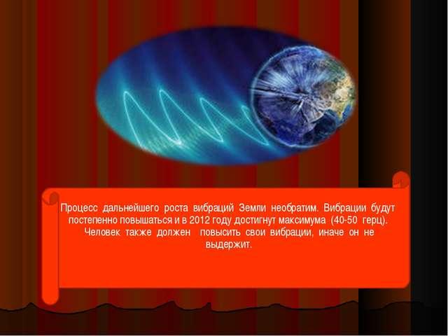 Процесс дальнейшего роста вибраций Земли необратим. Вибрации будут п...