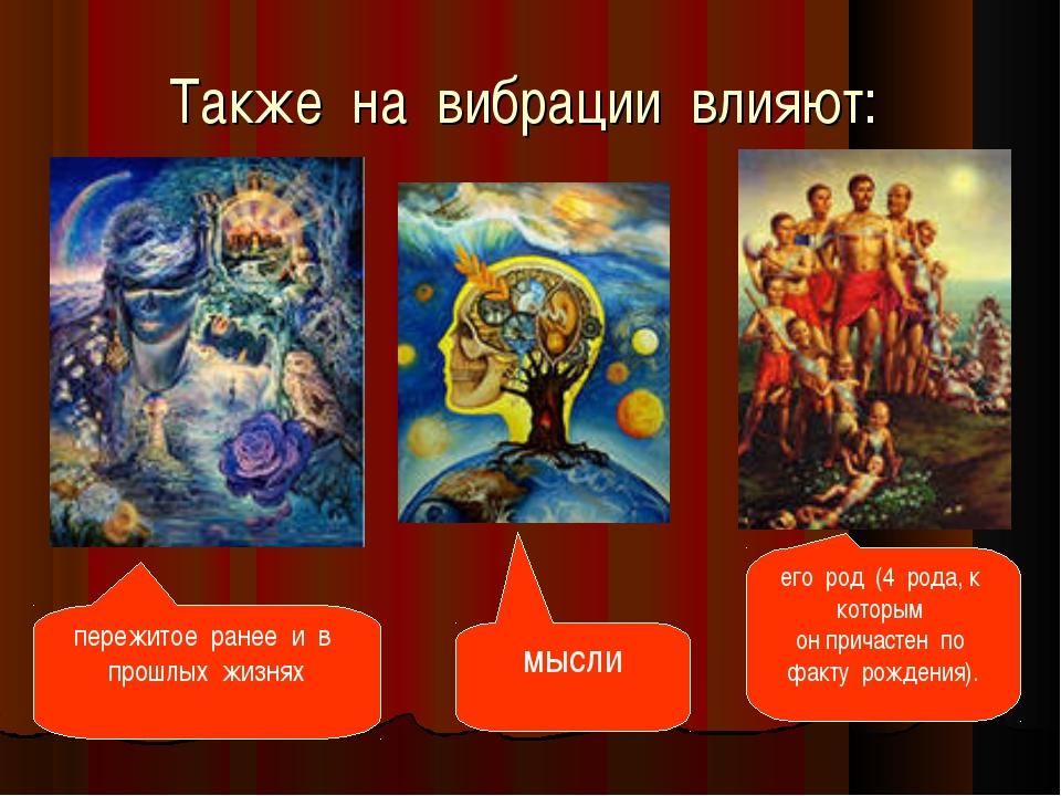 Также на вибрации влияют: мысли пережитое ранее и в прошлых жизнях ег...
