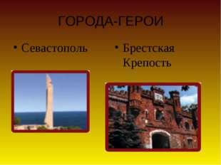 ГОРОДА-ГЕРОИ Севастополь Брестская Крепость